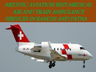 MEDIVIC AVIATION BEST MEDICAL AIR AND TRAIN AMBULANCE in Ranchi and Patna