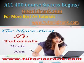 ACC 400 Course Success Begins / tutorialrank.com