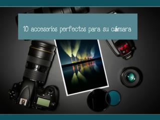 10 accesorios perfectos para su cámara