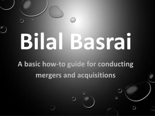 Bilal Basrai - A Basic How-To Guide for Conducting Mergers and Acquisitions