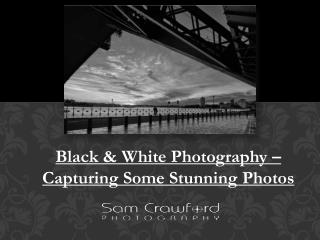 Black & White Photography – Capturing Some Stunning Photos