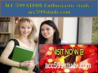 ACC 599 STUDY Enthusiastic study / acc599study.com