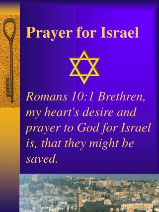 Prayer for Israel    Romans 10:1 Brethren, my hearts desire and prayer to God for Israel is, that they might be saved.