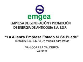 La Alianza Empresa Estado Si Se Puede   EMGEA S.A. E.S.P. Un modelo para imitar.  IVAN CORREA CALDERON Gerente