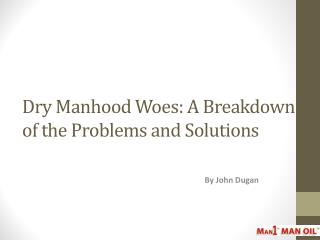 Dry Manhood Woes: A Breakdown of the Problems and Solutions