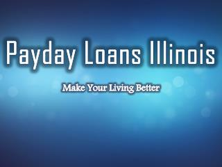 Payday loans Illinois� Short Term Cash With Easy Repayment Option!