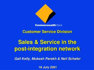 Customer Service Division  Sales  Service in the  post-integration network   Gail Kelly, Mukesh Parekh  Neil Schafer   1