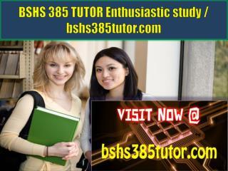 BSHS 385 TUTOR Enthusiastic study / bshs385tutor.com