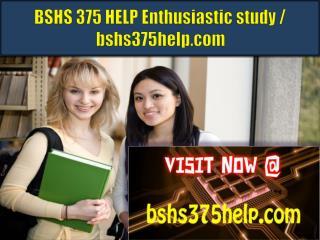 BSHS 375 HELP Enthusiastic study / bshs375help.com