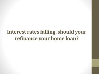 Interest rates falling, should your refinance your home loan?