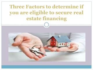 Three Factors to determine if you are eligible to secure real estate financing