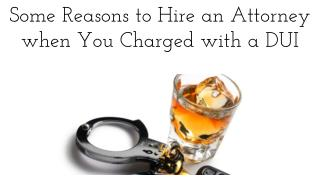 Some Reasons to Hire an Attorney when You Charged with a DUI
