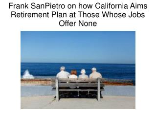 Frank SanPietro on how California Aims Retirement Plan at Those Whose Jobs Offer None