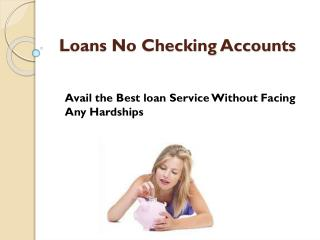 Loans No Checking Accounts- Avail Needed Fiscal Backing With Ease
