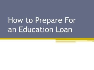 How to Prepare For an Education Loan