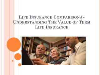 Life Insurance Comparisons - Understanding The Value of Term Life Insurance