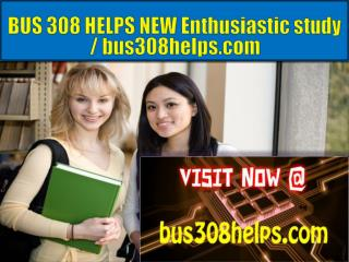 BUS 308 HELPS NEW Enthusiastic study / bus308helps.com