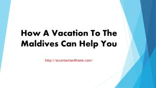How A Vacation To The Maldives Can Help You