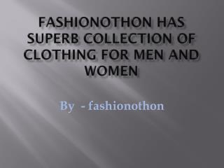 fashionothon has Superb collection of clothing for men and women