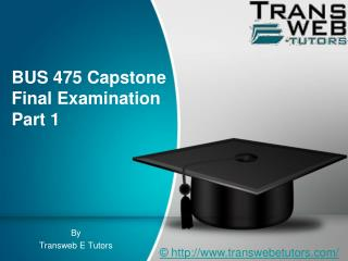 BUS 475 Capstone Final Examination Part 1 - BUS 475 Capstone Final Examination Part 1 - Transweb E Tutors