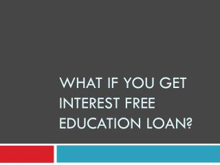 What if You Get Interest Free Education Loan