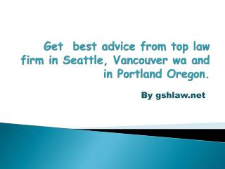 Get  best advice from top law firm in Seattle, Vancouver wa and in Portland Oregon.