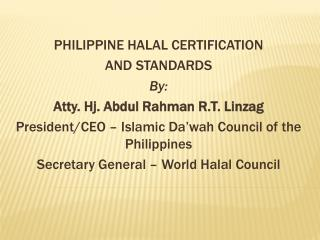 PHILIPPINE HALAL CERTIFICATION  AND STANDARDS By: Atty. Hj. Abdul Rahman R.T. Linzag President