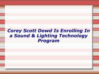 Corey Scott Dowd Is Enrolling In a Sound and Lighting Technology Program