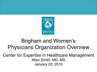 Brigham and Women's  Physicians Organization Overview Center for Expertise in Healthcare Management Allen Smith, MD, MS