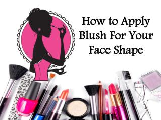 How to Use Blush For Different Face Shape