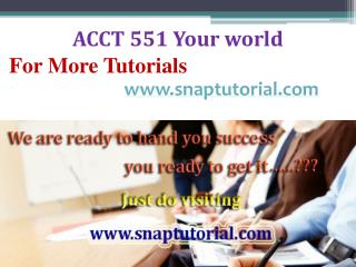 ACCT 551 Your world/snaptutorial.com