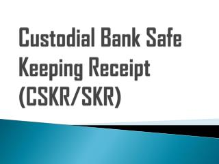 Custodial Bank Safe Keeping Receipt (CSKR/SKR)