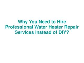 Why You Need to Hire Professional Water Heater Repair Services Instead of DIY?