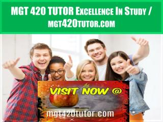 MGT 420 TUTOR Excellence In Study / mgt420tutor.com