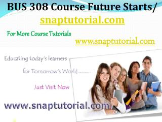 BUS 308 Course Future Starts / snaptutorial.com