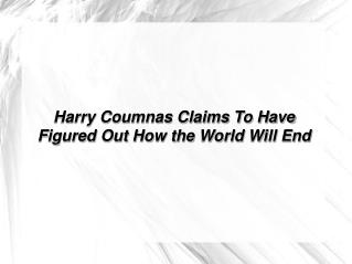 Harry Coumnas Claims To Have Figured Out How the World Will End