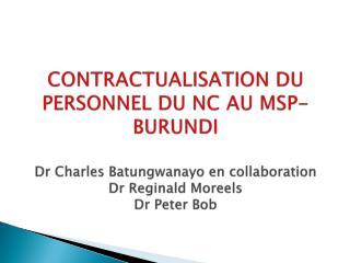 CONTRACTUALISATION DU PERSONNEL DU NC AU MSP-BURUNDI  Dr Charles Batungwanayo en collaboration Dr Reginald Moreels Dr Pe