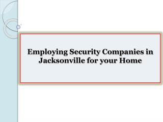 Employing Security Companies in Jacksonville for your Home