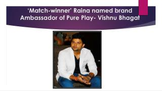 Match Winner Raina Named Brand Ambassador of Pure Play- Vishnu Bhagat