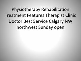 Physiotherapy Rehabilitation Treatment Features Therapist Clinic Doctor Best Service Calgary NW northwest Sunday open