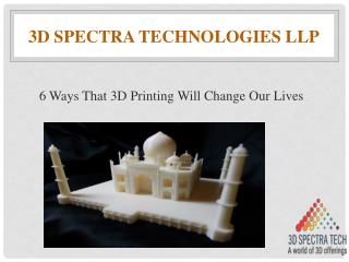 6 ways that 3D printing will change our lives