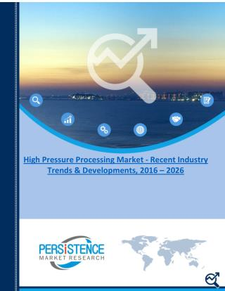 High Pressure Processing Market - Recent Industry Trends & Developments, 2016 – 2026