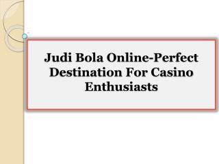 Judi Bola Online-Perfect Destination For Casino Enthusiasts