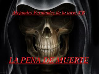 Alejandro Fern ndez de la torre 4 B     LA PENA DE MUERTE