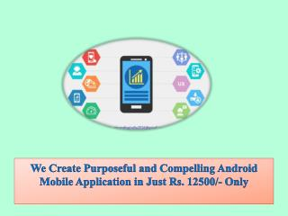 We Create Purposeful and Compelling Android Mobile Application in Just Rs. 12500/- Only
