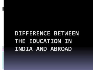 Difference Between The Education In India And Abroad