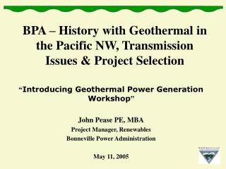BPA   History with Geothermal in the Pacific NW, Transmission Issues  Project Selection