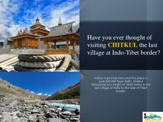 Have you ever thought of visiting CHITKUL the last village at Indo-Tibet border?