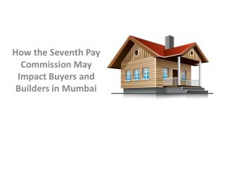How the Seventh Pay Commission May Impact Buyers and Builders in Mumbai