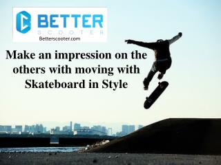 Make an impression on the others with moving with Skateboard in Style